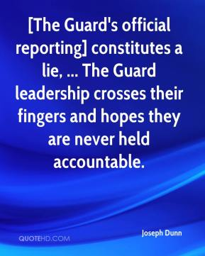 Joseph Dunn  - [The Guard's official reporting] constitutes a lie, ... The Guard leadership crosses their fingers and hopes they are never held accountable.