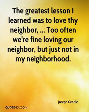 The greatest lesson I learned was to love thy neighbor, ... Too often we're fine loving our neighbor, but just not in my neighborhood.
