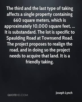Joseph Lynch  - The third and the last type of taking affects a single property containing 660 square meters, which is approximately 10,000 square feet, ... It is substandard. The lot is specific to Spaulding Road at Townsend Road. The project proposes to realign the road, and in doing so the project needs to acquire that land. It is a friendly taking.