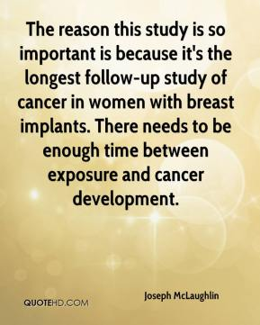 Joseph McLaughlin  - The reason this study is so important is because it's the longest follow-up study of cancer in women with breast implants. There needs to be enough time between exposure and cancer development.