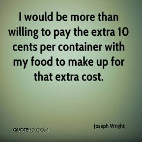 I would be more than willing to pay the extra 10 cents per container with my food to make up for that extra cost.