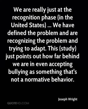 Joseph Wright  - We are really just at the recognition phase (in the United States) ... We have defined the problem and are recognizing the problem and trying to adapt. This (study) just points out how far behind we are in even accepting bullying as something that's not a normative behavior.