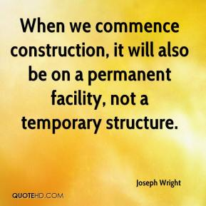 When we commence construction, it will also be on a permanent facility, not a temporary structure.