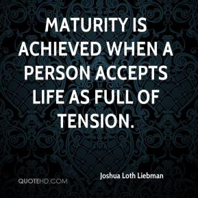 Joshua Loth Liebman  - Maturity is achieved when a person accepts life as full of tension.