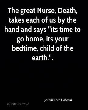"""The great Nurse, Death, takes each of us by the hand and says """"its time to go home, its your bedtime, child of the earth.""""."""