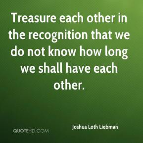 Joshua Loth Liebman  - Treasure each other in the recognition that we do not know how long we shall have each other.