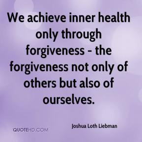 Joshua Loth Liebman  - We achieve inner health only through forgiveness - the forgiveness not only of others but also of ourselves.
