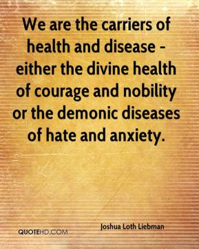 Joshua Loth Liebman  - We are the carriers of health and disease - either the divine health of courage and nobility or the demonic diseases of hate and anxiety.