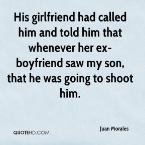 His girlfriend had called him and told him that whenever her ex-boyfriend saw my son, that he was going to shoot him.