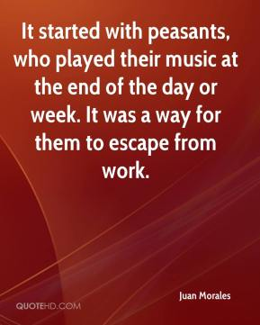 Juan Morales  - It started with peasants, who played their music at the end of the day or week. It was a way for them to escape from work.