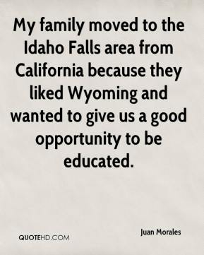 Juan Morales  - My family moved to the Idaho Falls area from California because they liked Wyoming and wanted to give us a good opportunity to be educated.