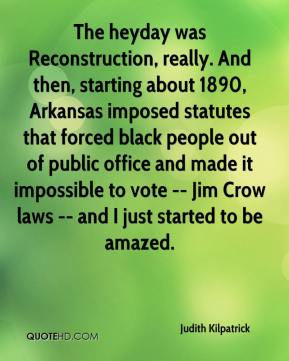 Judith Kilpatrick  - The heyday was Reconstruction, really. And then, starting about 1890, Arkansas imposed statutes that forced black people out of public office and made it impossible to vote -- Jim Crow laws -- and I just started to be amazed.