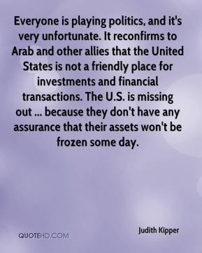 Judith Kipper  - Everyone is playing politics, and it's very unfortunate. It reconfirms to Arab and other allies that the United States is not a friendly place for investments and financial transactions. The U.S. is missing out ... because they don't have any assurance that their assets won't be frozen some day.