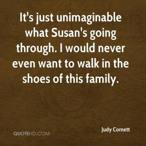 Judy Cornett  - It's just unimaginable what Susan's going through. I would never even want to walk in the shoes of this family.