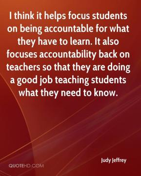 Judy Jeffrey  - I think it helps focus students on being accountable for what they have to learn. It also focuses accountability back on teachers so that they are doing a good job teaching students what they need to know.