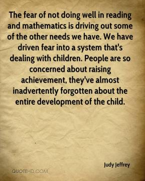 Judy Jeffrey  - The fear of not doing well in reading and mathematics is driving out some of the other needs we have. We have driven fear into a system that's dealing with children. People are so concerned about raising achievement, they've almost inadvertently forgotten about the entire development of the child.