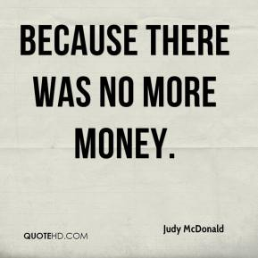 Judy McDonald  - Because there was no more money.