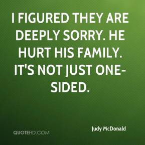 Judy McDonald  - I figured they are deeply sorry. He hurt his family. It's not just one-sided.