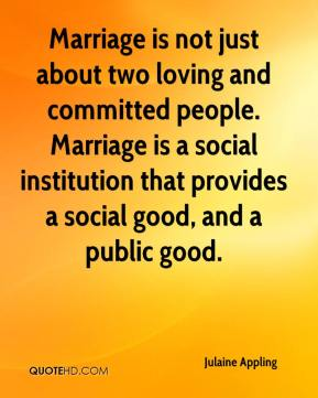 Julaine Appling  - Marriage is not just about two loving and committed people. Marriage is a social institution that provides a social good, and a public good.