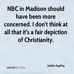 Julaine Appling  - NBC in Madison should have been more concerned. I don't think at all that it's a fair depiction of Christianity.