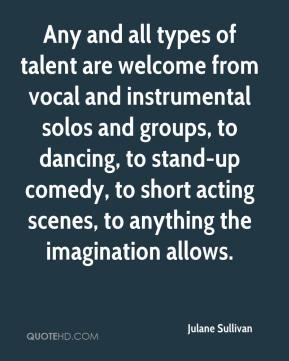 Julane Sullivan  - Any and all types of talent are welcome from vocal and instrumental solos and groups, to dancing, to stand-up comedy, to short acting scenes, to anything the imagination allows.