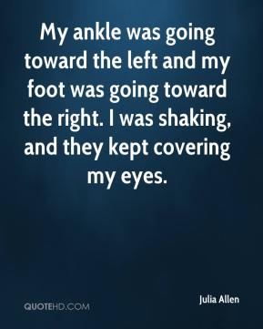Julia Allen  - My ankle was going toward the left and my foot was going toward the right. I was shaking, and they kept covering my eyes.