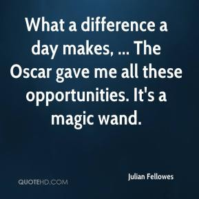 Julian Fellowes  - What a difference a day makes, ... The Oscar gave me all these opportunities. It's a magic wand.