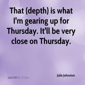 Julie Johnston  - That (depth) is what I'm gearing up for Thursday. It'll be very close on Thursday.