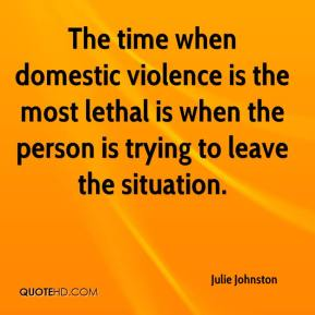Julie Johnston  - The time when domestic violence is the most lethal is when the person is trying to leave the situation.