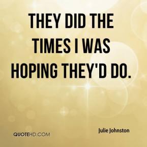 Julie Johnston  - They did the times I was hoping they'd do.