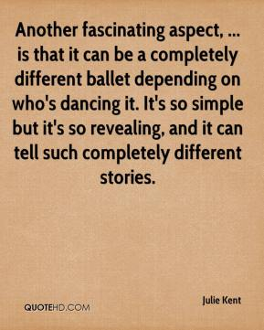 Julie Kent  - Another fascinating aspect, ... is that it can be a completely different ballet depending on who's dancing it. It's so simple but it's so revealing, and it can tell such completely different stories.