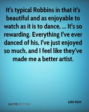 Julie Kent  - It's typical Robbins in that it's beautiful and as enjoyable to watch as it is to dance, ... It's so rewarding. Everything I've ever danced of his, I've just enjoyed so much, and I feel like they've made me a better artist.