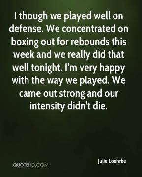 Julie Loehrke  - I though we played well on defense. We concentrated on boxing out for rebounds this week and we really did that well tonight. I'm very happy with the way we played. We came out strong and our intensity didn't die.