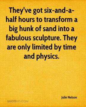 Julie Nelson  - They've got six-and-a-half hours to transform a big hunk of sand into a fabulous sculpture. They are only limited by time and physics.