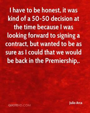 Julio Arca  - I have to be honest, it was kind of a 50-50 decision at the time because I was looking forward to signing a contract, but wanted to be as sure as I could that we would be back in the Premiership.