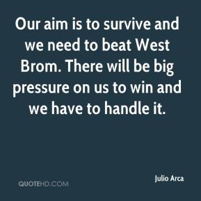Julio Arca  - Our aim is to survive and we need to beat West Brom. There will be big pressure on us to win and we have to handle it.