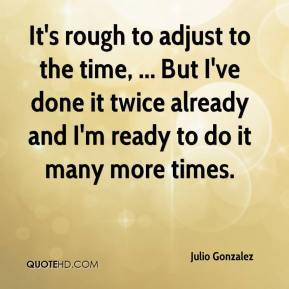 It's rough to adjust to the time, ... But I've done it twice already and I'm ready to do it many more times.