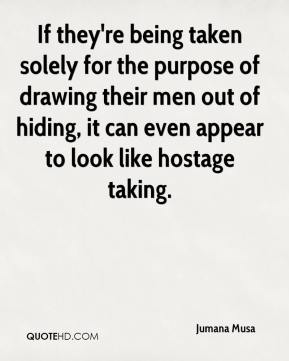 Jumana Musa  - If they're being taken solely for the purpose of drawing their men out of hiding, it can even appear to look like hostage taking.