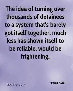 Jumana Musa  - The idea of turning over thousands of detainees to a system that's barely got itself together, much less has shown itself to be reliable, would be frightening.