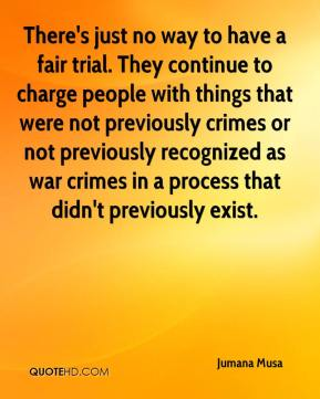 There's just no way to have a fair trial. They continue to charge people with things that were not previously crimes or not previously recognized as war crimes in a process that didn't previously exist.