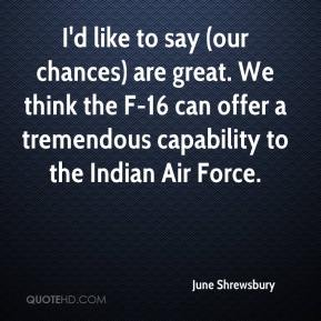 June Shrewsbury  - I'd like to say (our chances) are great. We think the F-16 can offer a tremendous capability to the Indian Air Force.