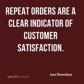 June Shrewsbury  - Repeat orders are a clear indicator of customer satisfaction.