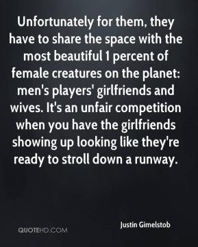 Justin Gimelstob  - Unfortunately for them, they have to share the space with the most beautiful 1 percent of female creatures on the planet: men's players' girlfriends and wives. It's an unfair competition when you have the girlfriends showing up looking like they're ready to stroll down a runway.