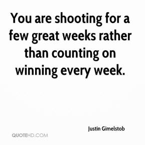 Justin Gimelstob  - You are shooting for a few great weeks rather than counting on winning every week.
