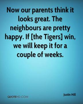 Justin Hill  - Now our parents think it looks great. The neighbours are pretty happy. If [the Tigers] win, we will keep it for a couple of weeks.