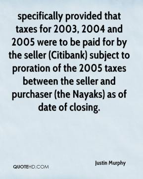 Justin Murphy  - specifically provided that taxes for 2003, 2004 and 2005 were to be paid for by the seller (Citibank) subject to proration of the 2005 taxes between the seller and purchaser (the Nayaks) as of date of closing.
