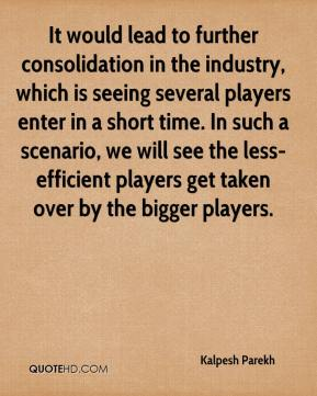 Kalpesh Parekh  - It would lead to further consolidation in the industry, which is seeing several players enter in a short time. In such a scenario, we will see the less-efficient players get taken over by the bigger players.