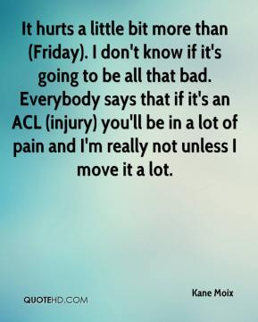 Kane Moix  - It hurts a little bit more than (Friday). I don't know if it's going to be all that bad. Everybody says that if it's an ACL (injury) you'll be in a lot of pain and I'm really not unless I move it a lot.