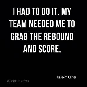 Kareem Carter  - I had to do it. My team needed me to grab the rebound and score.