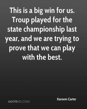 Kareem Carter  - This is a big win for us. Troup played for the state championship last year, and we are trying to prove that we can play with the best.
